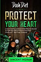 Dash Diet: PROTECT YOUR HEART - A Heart Healthy cookbook With Effective Recipes To Fight High Blood Pressure and Lower Cholesterol - Meal Prep Cookbook