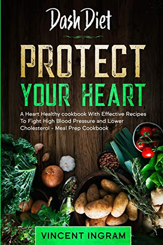 Dash Diet: PROTECT YOUR HEART - A Heart Healthy cookbook With Effective Recipes To Fight High...