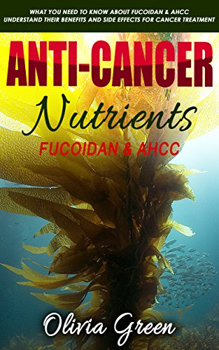 Anti-cancer Nutrients: Fucoidan & AHCC: What you need to know about Fucoidan & AHCC - Understand their benefits and side effects for cancer treatment