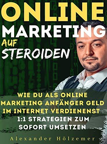 Online Marketing Auf Steroiden: Wie du als Online Marketing Anfänger Geld im Internet verdienst 1:1 Strategien zum sofort umsetzen