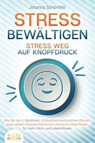 STRESS BEWÄLTIGEN - Stress weg auf Knopfdruck: Wie Sie durch Meditation, Achtsamkeit und positives...