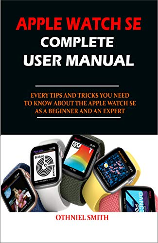 APPLE WATCH SE COMPLETE USER MANUAL: EVERY TIPS AND TRICKS YOU NEED TO KNOW ABOUT THE APPLE WATCH SE AS A BEGINNER AND AN EXPERT (English Edition)