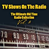 TV Shows On The Radio - The Ultimate Old-Time Radio Collection Vol. 2