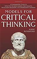 Models For Critical Thinking: A Fundamental Guide to Effective Decision Making, Deep Analysis, Intelligent Reasoning, and Independent Thinking (The critical thinker)