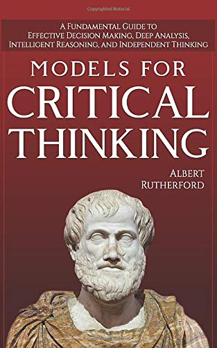 Models For Critical Thinking: A Fundamental Guide to Effective Decision Making, Deep Analysis, Intelligent Reasoning, and Independent...