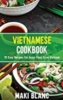 Vietnamese Cookbook: 70 Easy Recipes For Asian Food From Vietnam
