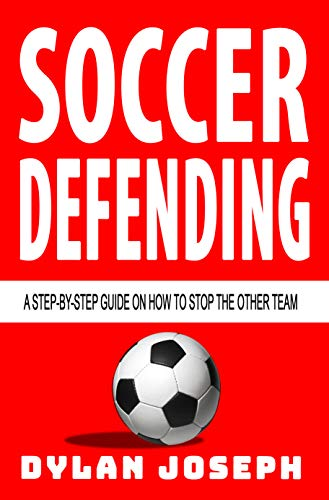 Soccer Defending: A Step-by-Step Guide on How to Stop the Other Team (Understand Soccer Book 5)