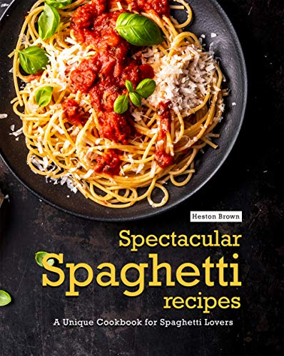 Spectacular Spaghetti Recipes: A Unique Cookbook for Spaghetti Lovers