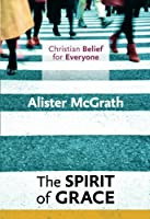 The Spirit of Grace: Christian Belief for Everyone (Christian Belief/Everyone 4)
