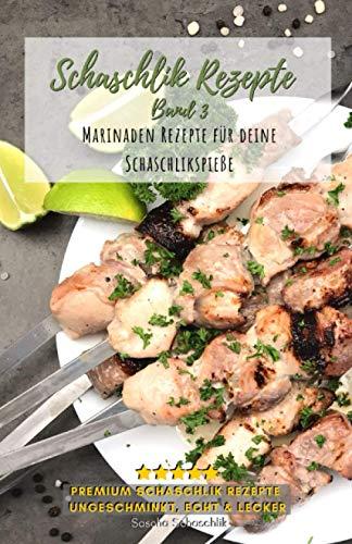 Schaschlik Rezepte Band 3: Lecker, schnell und einfache russische Grillrezepte - Rezepte für Schaschlikspieße zum selbermachen
