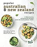 Popular Australian & New Zealand Recipes: A Wide Variety of Flavourful Recipes from the Land - of Down-Under Not Only Yummy but Quick & Easy-to-Prepare!