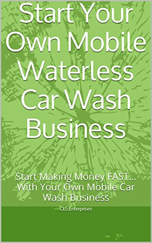 Start Your Own Mobile Waterless Car Wash Business: Start Making Money FAST... With Your Own Mobile Car Wash Business
