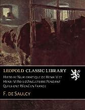 Histoire Numismatique de Henri V et Henri VI Rois d'Angleterre Pendant Qu'ils ont Régné en France (French Edition)