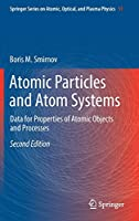 Atomic Particles and Atom Systems: Data for Properties of Atomic Objects and Processes (Springer Series on Atomic, Optical, and Plasma Physics (51))