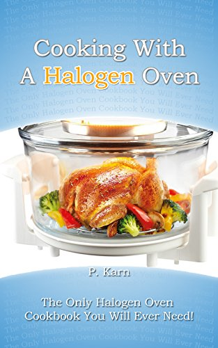 Cooking With A Halogen Oven: The Only Halogen Oven Cookbook You Will...