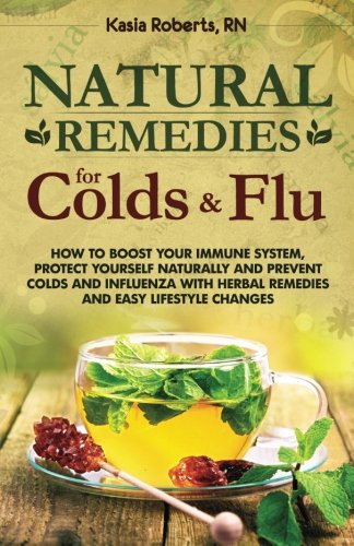 Natural Remedies For Colds And Flu: How To Boost Your Immune System, Protect Yourself Naturally and Prevent Colds and Influenza with Herbal Remedies and Easy Lifestyle Changes: Volume 1