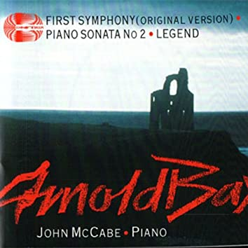 Arnold Bax: First Symphony, Piano Sonata No 2 and Legend