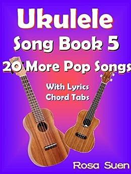 Ukulele Song Book 5 - 20 More Popular Songs With Lyrics and Chord Tabs: Ukulele Chords (Ukulele Songs 1) by [Rosa Suen]