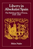 Liberty in Absolutist Spain: The Habsburg Sale of Towns, 1516-1700 (Johns Hopkins University Studies in Historical & Political Science)