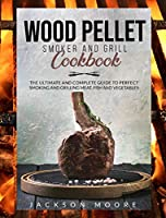 Wood Pellet and Grill Cookbook: The Ultimate and Complete Guide to Perfect Smoking and Grilling Meat, Fish and Vegetables.