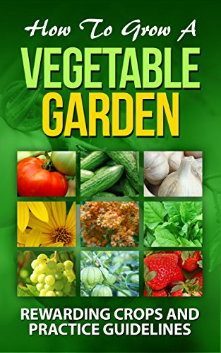 How To Grow A Vegetable Garden: (Rewarding crops and practice guidelines: Courgette , Cucumber, Elephant garlic , Jerusalem artichoke,  quinoa,  Spinach, ... & Horticulture. Book 1) (English Edition)