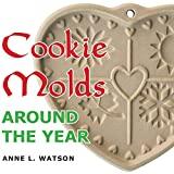 Cookie Molds Around the Year: An Almanac of Molds, Cookies, and Other Treats for Christmas, New...