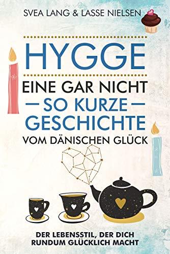 HYGGE – Eine gar nicht so kurze Geschichte vom Dänischen Glück: Der Lebensstil, der dich rundum glücklich macht