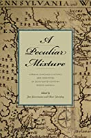 A Peculiar Mixture: German-Language Cultures and Identities in Eighteenth-Century North America (Max Kade Research Institute: Germans Beyond Europe)