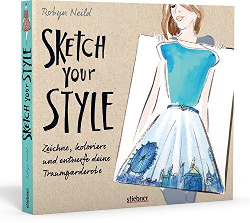 Sketch your Style: Zeichne, koloriere und entwerfe deine Traumgarderobe
