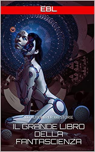 il Grande Libro della Fantascienza: 100 AUTORI PER 100 STORIE (Le grandi antologie del fantastico)