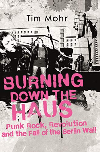 Burning Down The Haus: Punk Rock, Revolution and the Fall of the Berlin Wall (English Edition)