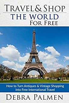 Travel & Shop The World For Free: How to turn antiques and vintage shopping into free international travel by [Debra Palmen]