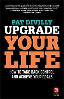 Upgrade Your Life: How to Take Back Control and Achieve Your Goals by [Pat Divilly]