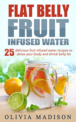 Flat Belly Fruit Infused Water: 25 delicious fruit infused water recipes to detox your body and shrink belly fat (Flat belly series Book 1) (English Edition)