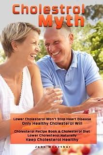 Cholesterol Myth: Lower Cholesterol Won't Stop Heart Disease Only Healthy Cholesterol Will Cholesterol Recipe Book & Chole...
