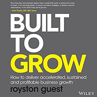 Built to Grow     How to Deliver Accelerated, Sustained and Profitable Business Growth              By:                                                                                                                                 Royston Guest                               Narrated by:                                                                                                                                 Royston Guest                      Length: 8 hrs and 48 mins     3 ratings     Overall 3.7