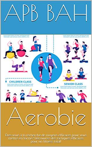 Aerobie: Êtesvous à la recherche de moyens efficaces pour vous mettre en forme Découvrez des tactiques efficaces pour un fitness total French Edition