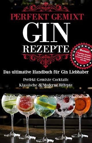 Gin perfekt gemixt: Gin Rezepte - Das Gin Handbuch mit klassischen & fruchtigen Cocktail Rezepten
