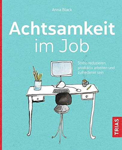 Achtsamkeit im Job: Stress reduzieren, produktiv arbeiten und zufriedener sein