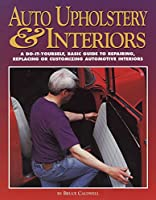 Auto Upholstery & Interiors: A Do-It-Yourself, Basic Guide to Repairing, Replacing, or Customizing Automotive Interiors