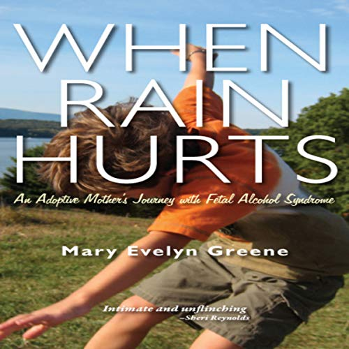 When Rain Hurts: An Adoptive Mother's Journey with Fetal Alcohol Syndrome                   By:                                                                                                                                 Mary Evelyn Greene                               Narrated by:                                                                                                                                 Mary Beth Garber                      Length: 12 hrs and 29 mins     3 ratings     Overall 4.0