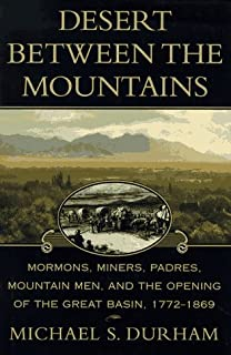 Desert Between the Mountains: Mormons, Miners, Padres, Mountain Men, and the Opening of the Great Basin 1772-1869