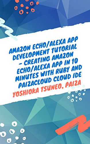 Amazon Echo/Alexa App Development Tutorial - Creating Amazon Echo/Alexa App in 10 minutes with Ruby and PaizaCloud Cloud IDE (English Edition)