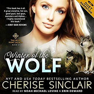 Winter of the Wolf     The Wild Hunt Legacy, Book 2              By:                                                                                                                                 Cherise Sinclair                               Narrated by:                                                                                                                                 Noah Michael Levine,                                                                                        Erin DeWard                      Length: 15 hrs and 2 mins     92 ratings     Overall 4.6