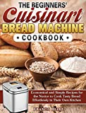 The Beginners' Cuisinart Bread Machine Cookbook: Economical and Simple Recipes for the Novice to...