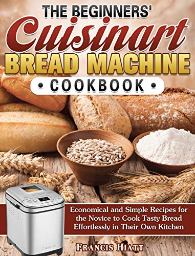The Beginners' Cuisinart Bread Machine Cookbook: Economical and Simple Recipes for the Novice to Cook Tasty Bread Effortlessly in Their Own Kitchen
