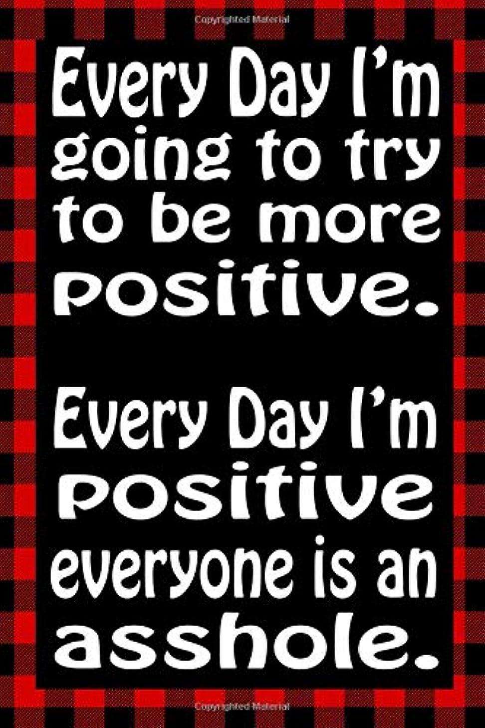 利益かろうじて追記Every Day I'm Going To Try To Be More Positive. Every Day I'm Positive Everyone Is An Asshole.: Sarcastic Adult Humor Lined Notebook (Best Sarcastic Humor)