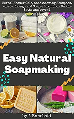 Easy Natural Soapmaking: Herbal Shower Gels, Conditioning Shampoos, Moisturizing Hand Soaps, Luxurious Bubble Baths And beyond