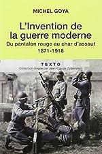 L'Invention de la guerre moderne - Du pantalon rouge au char d'assaut 1871-1918 de Michel Goya