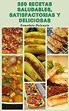 350 Recetas Saludables Y Satisfactorias Y Deliciosas : Recetas Ligeras Y De Gran Sabor - Recetas Para Desayunos, Ensaladas, Sopas, Pizza, Sándwiches, Pescado, Pollo, Carne De Res, Y Más